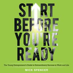 Start Before Youre Ready: The Young Entrepreneurs Guide to Extraordinary Success in Work and Life Audiobook, by Mick Spencer