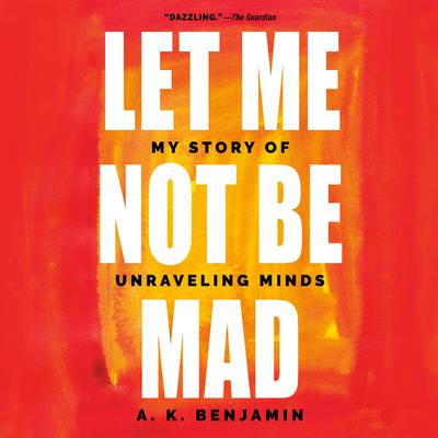 Let Me Not Be Mad: My Story of Unraveling Minds Audiobook, by A. K. Benjamin