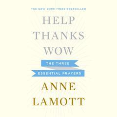 Help, Thanks, Wow: The Three Essential Prayers Audiobook, by Anne Lamott