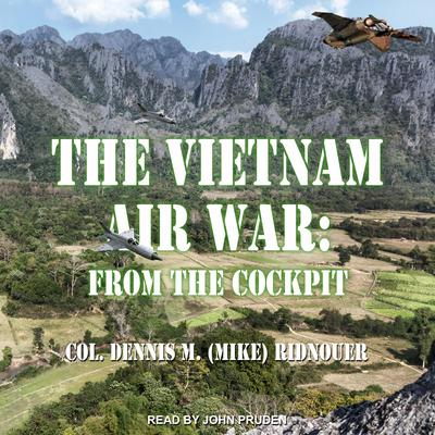 The Vietnam Air War: From The Cockpit Audiobook, by Dennis M. (Mike) Ridnouer