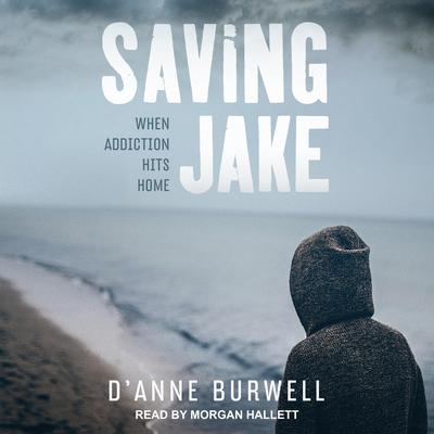 Saving Jake: When Addiction Hits Home Audiobook, by D'Anne Burwell