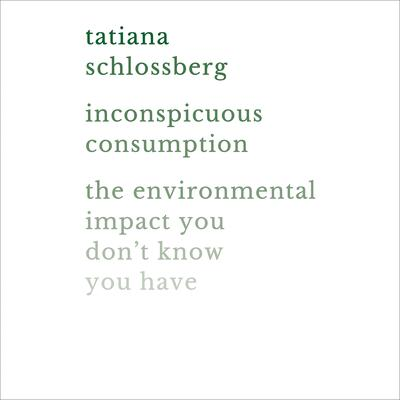 Inconspicuous Consumption: The Environmental Impact You Dont Know You Have Audiobook, by Tatiana Schlossberg
