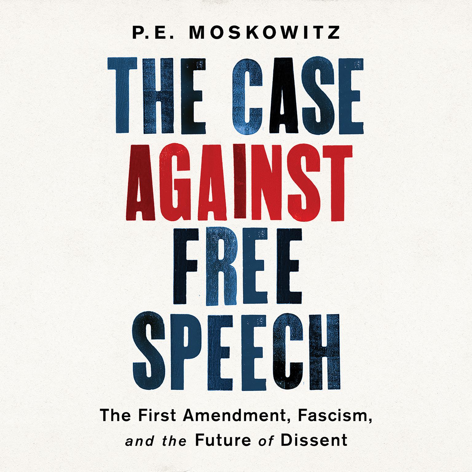 The Case Against Free Speech: The First Amendment, Fascism, and the Future of Dissent Audiobook, by P. E. Moskowitz