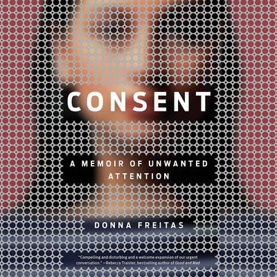 Consent: A Memoir of Unwanted Attention Audiobook, by Donna Freitas