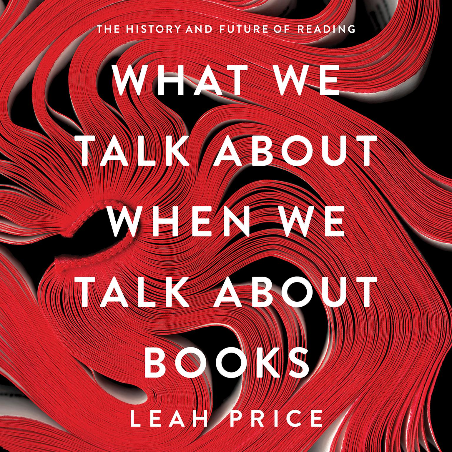 What We Talk About When We Talk About Books: The History and Future of Reading Audiobook, by Leah Price