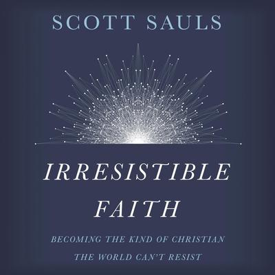 Irresistible Faith: Becoming the Kind of Christian the World Cant Resist Audiobook, by Scott Sauls