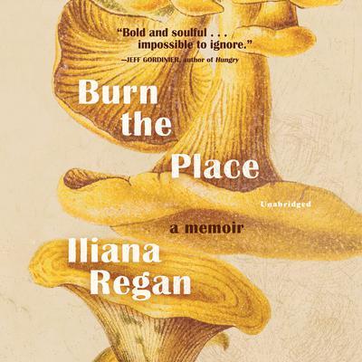 Burn the Place: A Memoir Audiobook, by Iliana Regan