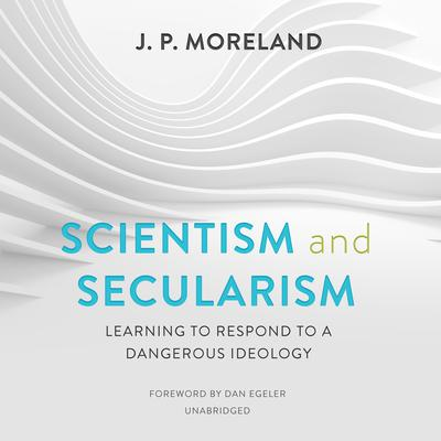 Scientism and Secularism: Learning to Respond to a Dangerous Ideology Audiobook, by J. P. Moreland