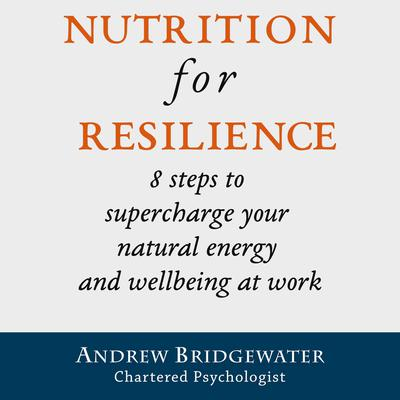 Nutrition for Resilience: 8 steps to supercharge your natural energy & wellbeing at work Audiobook, by Andrew Bridgewater