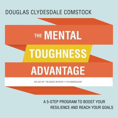 The Mental Toughness Advantage: A 5-Step Program to Boost Your Resilience and Reach Your Goals Audiobook, by Douglas Comstock