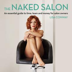 The Naked Salon - An Essential Guide to Time, Team and Money for Salon Owners Audiobook, by Lisa Conway