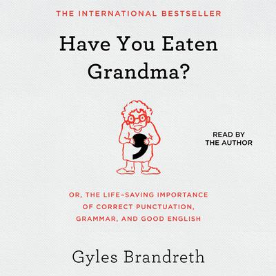 Have You Eaten Grandma?: Or, the Life-Saving Importance of Correct Punctuation, Grammar, and Good English Audiobook, by Gyles Brandreth