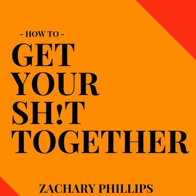 How to Get Your Sh!t Together Audiobook, by Zachary Phillips