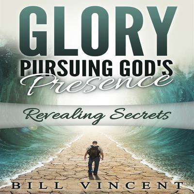 Glory: Pursuing God's Presence: Revealing Secrets Audiobook, by Bill Vincent