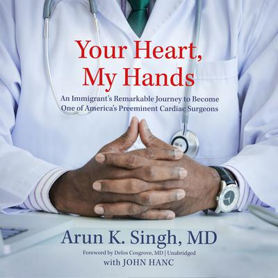 Your Heart, My Hands: An Immigrant's Remarkable Journey to Become One of America's Preeminent Cardiac Surgeons  Audiobook, by Arun K. Singh