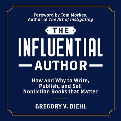 The Influential Author: How and Why to Write, Publish, and Sell Nonfiction Books that Matter Audiobook, by Gregory V. Diehl