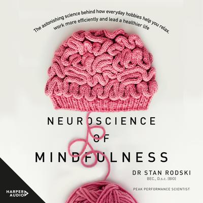 The Neuroscience of Mindfulness: The Astonishing Science behind How Everyday Hobbies Help You Relax Audiobook, by Dr Stan Rodski