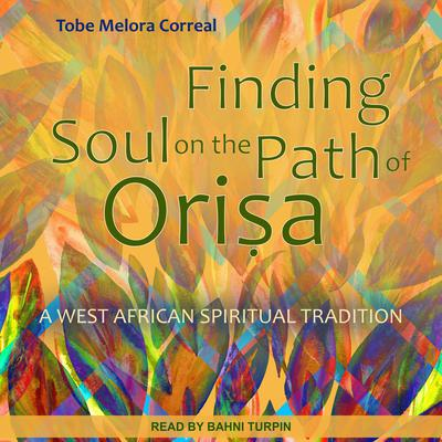 Finding Soul on the Path of Orisa: A West African Spiritual Tradition Audiobook, by Tobe Melora Correal