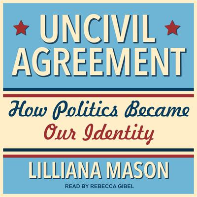 Uncivil Agreement: How Politics Became Our Identity Audiobook, by Lilliana Mason