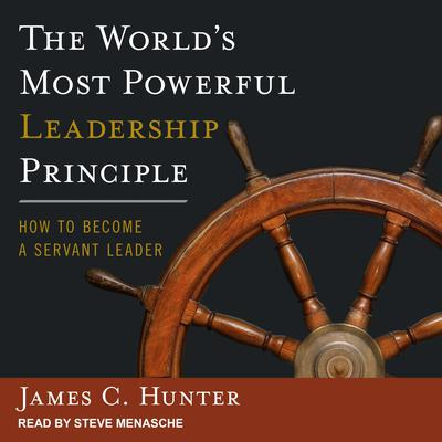 The Worlds Most Powerful Leadership Principle: How to Become a Servant Leader Audiobook, by James C. Hunter
