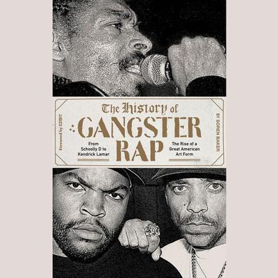 The History of Gangster Rap: From Schoolly D to Kendrick Lamar, the Rise of a Great American Art Form Audiobook, by Soren Baker