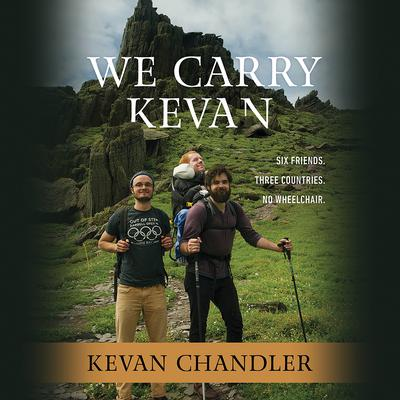 We Carry Kevan: Six Friends. Three Countries. No Wheelchair. Audiobook, by Kevan Chandler