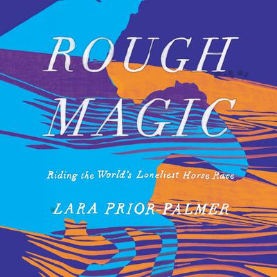 Rough Magic: Riding the Worlds Loneliest Horse Race Audiobook, by Lara Prior-Palmer