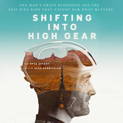 Shifting into High Gear: One Mans Grave Diagnosis and the Epic Bike Ride That Taught Him What Matters Audiobook, by Kyle Bryant