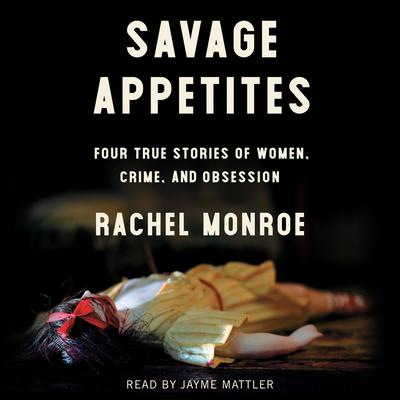 Savage Appetites: Four True Stories of Women, Crime, and Obsession Audiobook, by Rachel Monroe