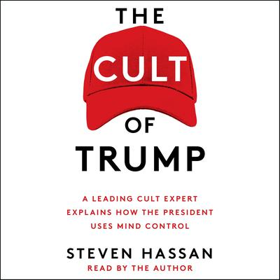 The Cult of Trump: A Leading Cult Expert Explains How the President Uses Mind Control Audiobook, by Steven Hassan