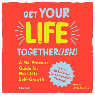 Get Your Life Together(ish): A No-Pressure Guide for Real-Life Self-Growth Audiobook, by Julia Dellitt