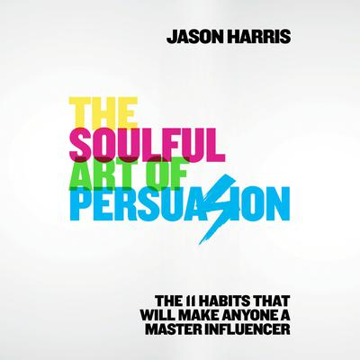 The Soulful Art of Persuasion: The 11 Habits That Will Make Anyone a Master Influencer Audiobook, by Jason Harris