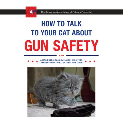 How to Talk to Your Cat About Gun Safety: And Abstinence, Drugs, Satanism, and Other Dangers That Threaten Their Nine Lives Audiobook, by Zachary Auburn