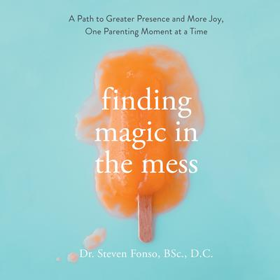 Finding Magic in the Mess: A Path to Greater Presence and More Joy, One Parenting Moment at a Time Audiobook, by Steven Fonso