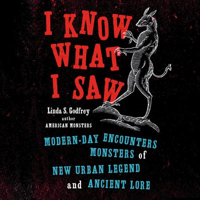 I Know What I Saw: Modern-Day Encounters with Monsters of New Urban Legend and Ancient Lore Audiobook, by Linda S. Godfrey