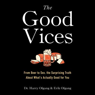 The Good Vices: From Beer to Sex, the Surprising Truth About Whats Actually Good for You Audiobook, by Erik Ofgang