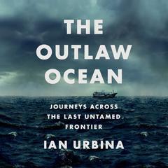 The Outlaw Ocean: Journeys Across the Last Untamed Frontier Audiobook, by Ian Urbina