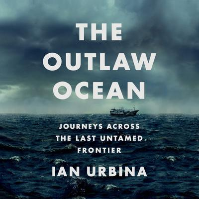 The Outlaw Ocean: Journeys Across the Last Untamed Frontier Audiobook, by