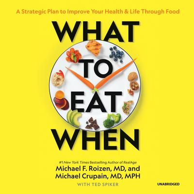 What to Eat When: A Strategic Plan to Improve Your Health and Life through Food Audiobook, by Michael F. Roizen