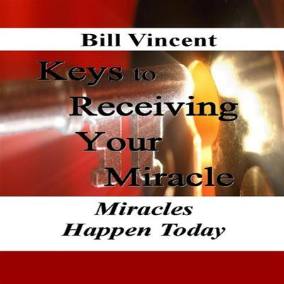 Keys to Receiving Your Miracle: Miracles Happen Today Audiobook, by Bill Vincent