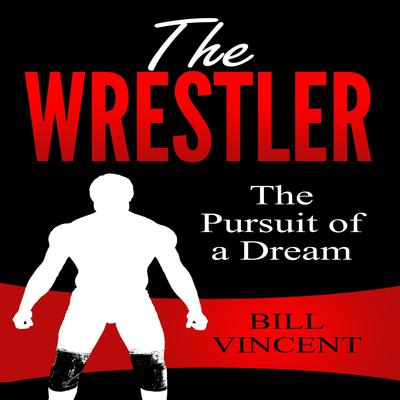 The Wrestler: The Pursuit of a Dream Audiobook, by Bill Vincent