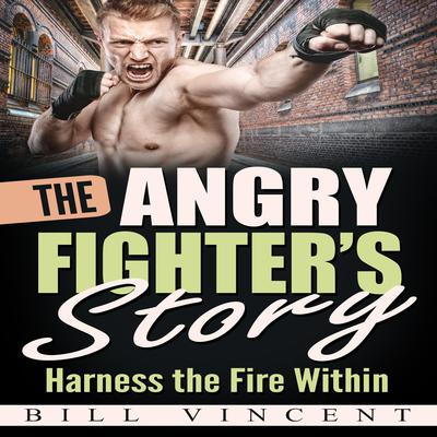 The Angry Fighters Story: Harness the Fire Within Audiobook, by Bill Vincent