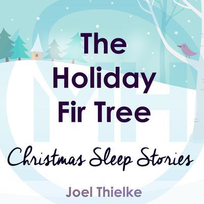 The Holiday Fir Tree - Christmas Sleep Stories: Christmas Sleep Stories Audiobook, by Joel Thielke