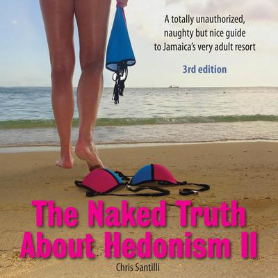 The Naked Truth About Hedonism II - 3rd Edition: A totally unauthorized, naughty but nice guide to Jamaica's very adult resort Audiobook, by Chris Santilli