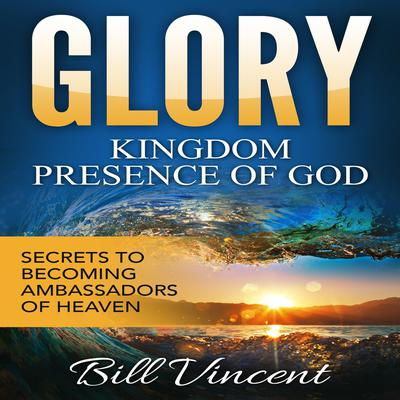 Glory: Kingdom Presence of God Audiobook, by Bill Vincent
