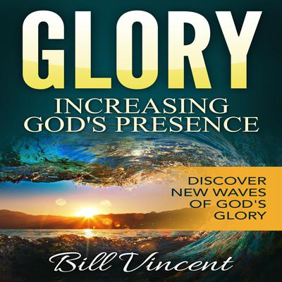Glory: Increasing Gods Presence Audiobook, by Bill Vincent