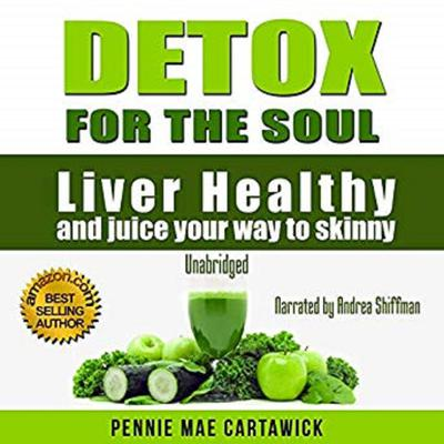 Detox for the Soul: Liver Healthy, and Juice Your Way to Skinny (Cleanse the Liver, Feel Energized, and Lose Weight with These Super Juice Recipes) Audiobook, by Pennie Mae Cartawick