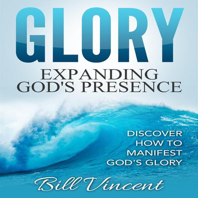 Glory: Expanding Gods Presence Audiobook, by Bill Vincent