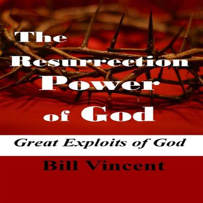 The Resurrection Power of God: Great Exploits of God Audiobook, by Bill Vincent