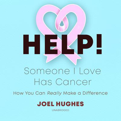 HELP! Someone I Love Has Cancer: How You Can Really Make a Difference Audiobook, by Joel Hughes